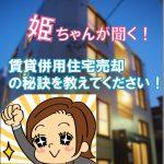 第5回姫ちゃんが聞く!賃貸併用住宅売却の秘訣を教えてください!